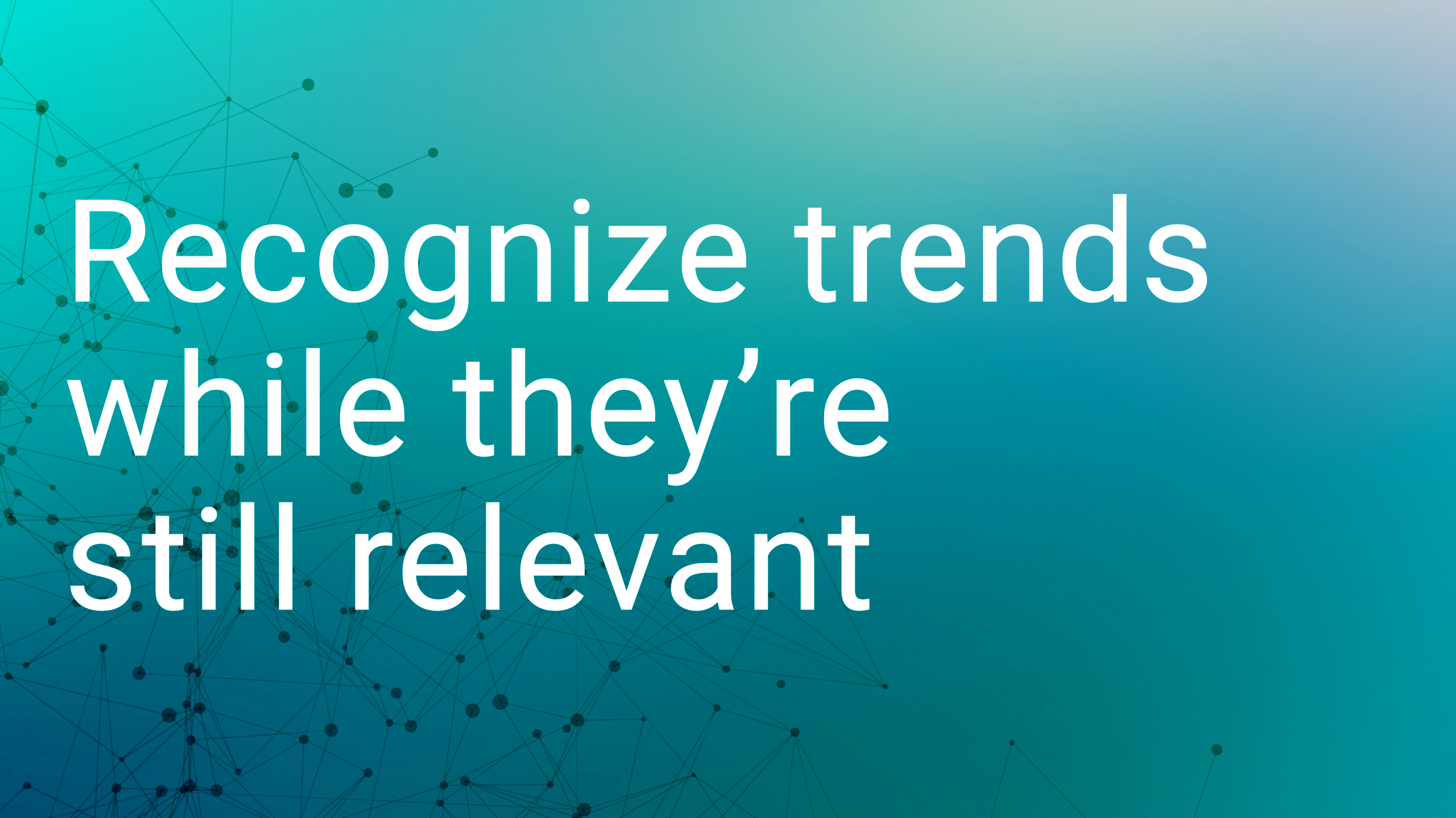 Recognize trends while they are still relevant
